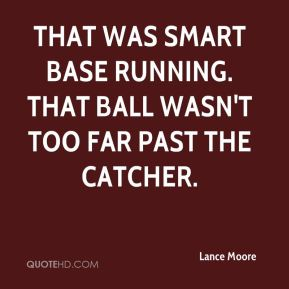 Lance Moore  - That was smart base running. That ball wasn't too far past the catcher.