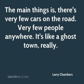 Larry Chambers  - The main things is, there's very few cars on the road. Very few people anywhere. It's like a ghost town, really.