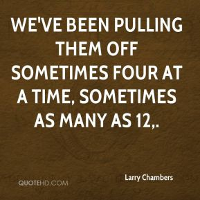 Larry Chambers  - We've been pulling them off sometimes four at a time, sometimes as many as 12.