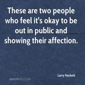 Larry Hackett  - These are two people who feel it's okay to be out in public and showing their affection.