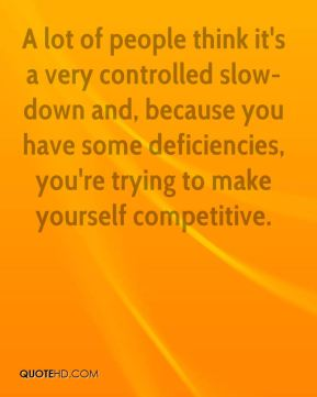Larry Hunter  - A lot of people think it's a very controlled slow-down and, because you have some deficiencies, you're trying to make yourself competitive.