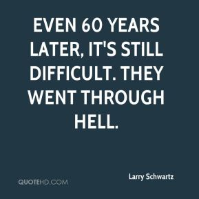 Larry Schwartz  - Even 60 years later, it's still difficult. They went through hell.