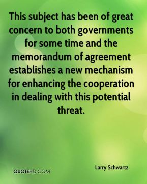 Larry Schwartz  - This subject has been of great concern to both governments for some time and the memorandum of agreement establishes a new mechanism for enhancing the cooperation in dealing with this potential threat.