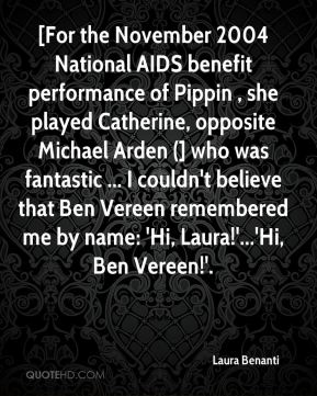 Laura Benanti  - [For the November 2004 National AIDS benefit performance of Pippin , she played Catherine, opposite Michael Arden (] who was fantastic ... I couldn't believe that Ben Vereen remembered me by name: 'Hi, Laura!'...'Hi, Ben Vereen!'.