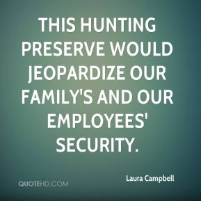 Laura Campbell  - This hunting preserve would jeopardize our family's and our employees' security.