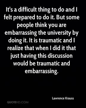 Lawrence Krauss  - It's a difficult thing to do and I felt prepared to do it. But some people think you are embarrassing the university by doing it. It is traumatic and I realize that when I did it that just having this discussion would be traumatic and embarrassing.