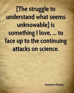 Lawrence Krauss  - [The struggle to understand what seems unknowable] is something I love, ... to face up to the continuing attacks on science.