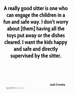 Leah Crowley  - A really good sitter is one who can engage the children in a fun and safe way. I don't worry about [them] having all the toys put away or the dishes cleared. I want the kids happy and safe and directly supervised by the sitter.
