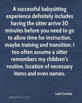 Leah Crowley  - A successful babysitting experience definitely includes having the sitter arrive 30 minutes before you need to go to allow time for instruction, maybe training and transition. I too often assume a sitter remembers my children's routine, location of necessary items and even names.