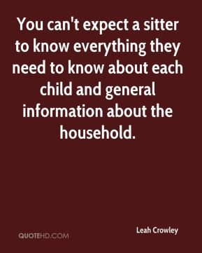 Leah Crowley  - You can't expect a sitter to know everything they need to know about each child and general information about the household.