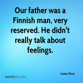 Leane Ross  - Our father was a Finnish man, very reserved. He didn't really talk about feelings.