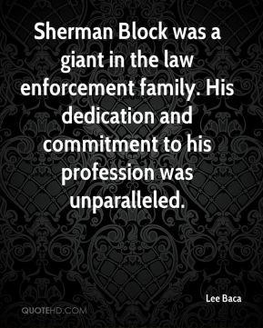 Lee Baca  - Sherman Block was a giant in the law enforcement family. His dedication and commitment to his profession was unparalleled.