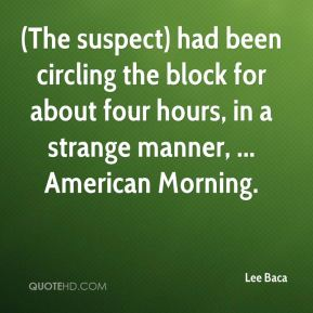 Lee Baca  - (The suspect) had been circling the block for about four hours, in a strange manner, ... American Morning.