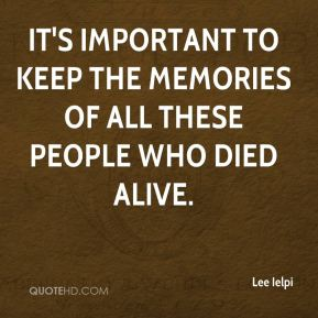 Lee Ielpi  - It's important to keep the memories of all these people who died alive.