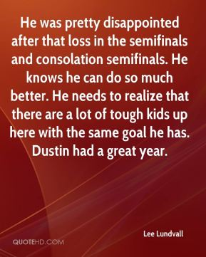 He was pretty disappointed after that loss in the semifinals and consolation semifinals. He knows he can do so much better. He needs to realize that there are a lot of tough kids up here with the same goal he has. Dustin had a great year.