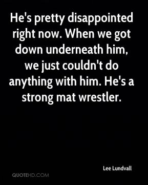 He's pretty disappointed right now. When we got down underneath him, we just couldn't do anything with him. He's a strong mat wrestler.