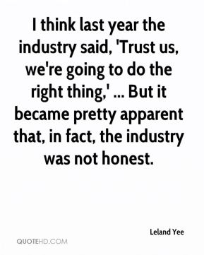 Leland Yee  - I think last year the industry said, 'Trust us, we're going to do the right thing,' ... But it became pretty apparent that, in fact, the industry was not honest.