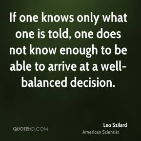 If one knows only what one is told, one does not know enough to be able to arrive at a well-balanced decision.