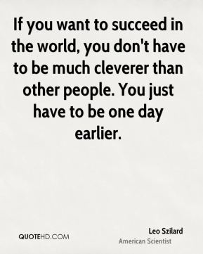 If you want to succeed in the world, you don't have to be much cleverer than other people. You just have to be one day earlier.