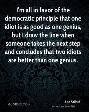 I'm all in favor of the democratic principle that one idiot is as good as one genius, but I draw the line when someone takes the next step and concludes that two idiots are better than one genius.