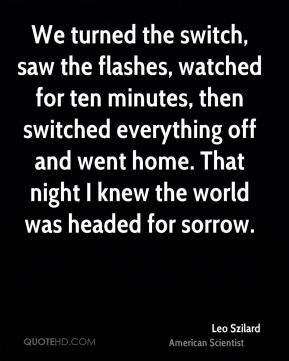Leo Szilard - We turned the switch, saw the flashes, watched for ten minutes, then switched everything off and went home. That night I knew the world was headed for sorrow.