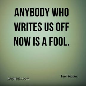 Leon Moore  - Anybody who writes us off now is a fool.