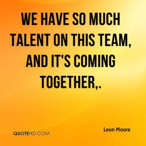 Leon Moore  - We have so much talent on this team, and it's coming together.