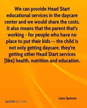 Leon Spencer  - We can provide Head Start educational services in the daycare center and we would share the costs. It also means that the parent that's working - for people who have no place to put their kids -- the child is not only getting daycare, they're getting other Head Start services [like] health, nutrition and education.