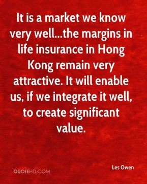 Les Owen  - It is a market we know very well...the margins in life insurance in Hong Kong remain very attractive. It will enable us, if we integrate it well, to create significant value.