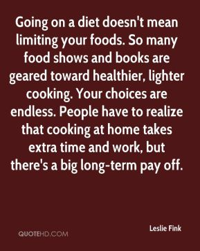 Leslie Fink  - Going on a diet doesn't mean limiting your foods. So many food shows and books are geared toward healthier, lighter cooking. Your choices are endless. People have to realize that cooking at home takes extra time and work, but there's a big long-term pay off.