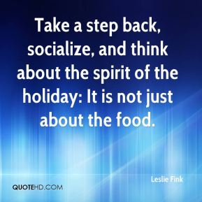 Take a step back, socialize, and think about the spirit of the holiday: It is not just about the food.