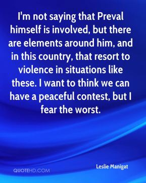 Leslie Manigat  - I'm not saying that Preval himself is involved, but there are elements around him, and in this country, that resort to violence in situations like these. I want to think we can have a peaceful contest, but I fear the worst.