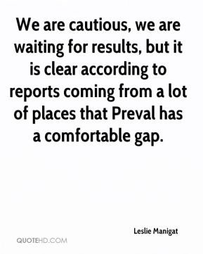 We are cautious, we are waiting for results, but it is clear according to reports coming from a lot of places that Preval has a comfortable gap.
