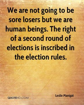 Leslie Manigat  - We are not going to be sore losers but we are human beings. The right of a second round of elections is inscribed in the election rules.