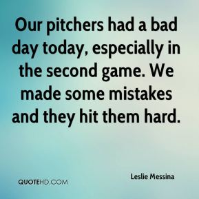 Leslie Messina  - Our pitchers had a bad day today, especially in the second game. We made some mistakes and they hit them hard.