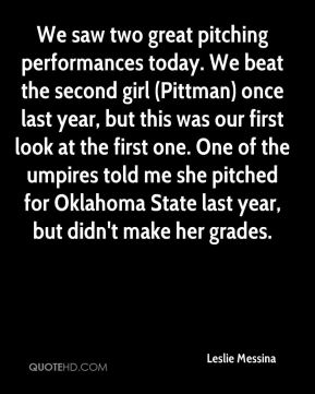 Leslie Messina  - We saw two great pitching performances today. We beat the second girl (Pittman) once last year, but this was our first look at the first one. One of the umpires told me she pitched for Oklahoma State last year, but didn't make her grades.