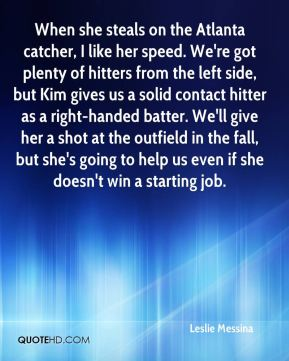 Leslie Messina  - When she steals on the Atlanta catcher, I like her speed. We're got plenty of hitters from the left side, but Kim gives us a solid contact hitter as a right-handed batter. We'll give her a shot at the outfield in the fall, but she's going to help us even if she doesn't win a starting job.