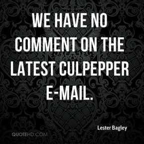 Lester Bagley  - We have no comment on the latest Culpepper e-mail.