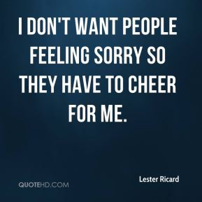 Lester Ricard  - I don't want people feeling sorry so they have to cheer for me.