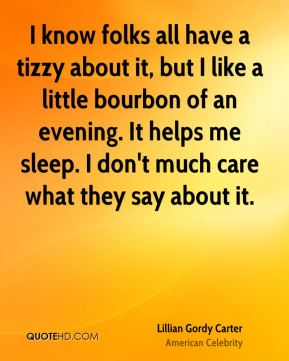 Lillian Gordy Carter - I know folks all have a tizzy about it, but I like a little bourbon of an evening. It helps me sleep. I don't much care what they say about it.