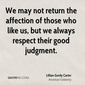 Lillian Gordy Carter - We may not return the affection of those who like us, but we always respect their good judgment.