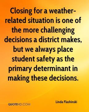 Linda Flashinski  - Closing for a weather-related situation is one of the more challenging decisions a district makes, but we always place student safety as the primary determinant in making these decisions.