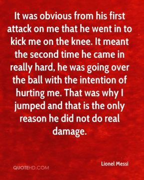 Lionel Messi  - It was obvious from his first attack on me that he went in to kick me on the knee. It meant the second time he came in really hard, he was going over the ball with the intention of hurting me. That was why I jumped and that is the only reason he did not do real damage.