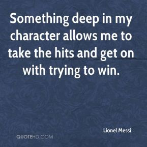 Lionel Messi  - Something deep in my character allows me to take the hits and get on with trying to win.