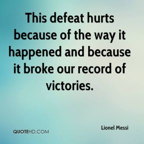 Lionel Messi  - This defeat hurts because of the way it happened and because it broke our record of victories.