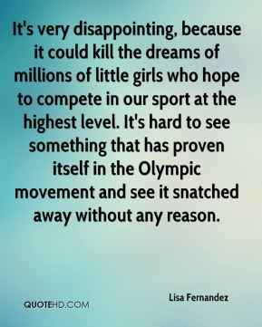 Lisa Fernandez  - It's very disappointing, because it could kill the dreams of millions of little girls who hope to compete in our sport at the highest level. It's hard to see something that has proven itself in the Olympic movement and see it snatched away without any reason.