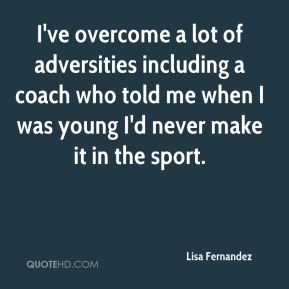 I've overcome a lot of adversities including a coach who told me when I was young I'd never make it in the sport.