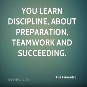 You learn discipline, about preparation, teamwork and succeeding.