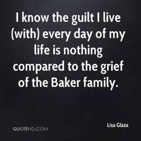 Lisa Glaza  - I know the guilt I live (with) every day of my life is nothing compared to the grief of the Baker family.