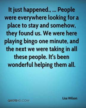 Lisa Wilson  - It just happened., ... People were everywhere looking for a place to stay and somehow, they found us. We were here playing bingo one minute, and the next we were taking in all these people. It's been wonderful helping them all.